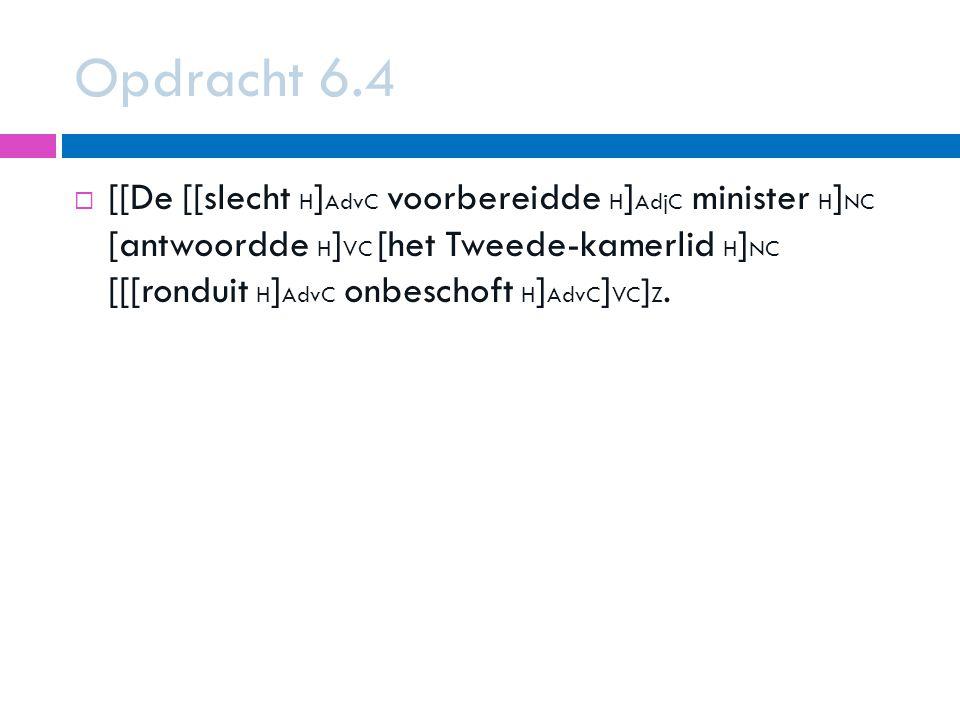 Opdracht 6.4  [[De [[slecht H ] AdvC voorbereidde H ] AdjC minister H ] NC [antwoordde H ] VC [het Tweede-kamerlid H ] NC [[[ronduit H ] AdvC onbeschoft H ] AdvC ] VC ] Z.