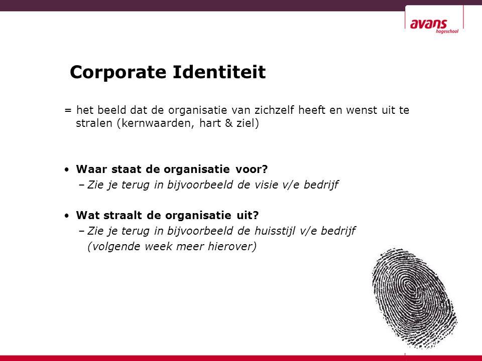 Corporate Identiteit = het beeld dat de organisatie van zichzelf heeft en wenst uit te stralen (kernwaarden, hart & ziel) Waar staat de organisatie vo