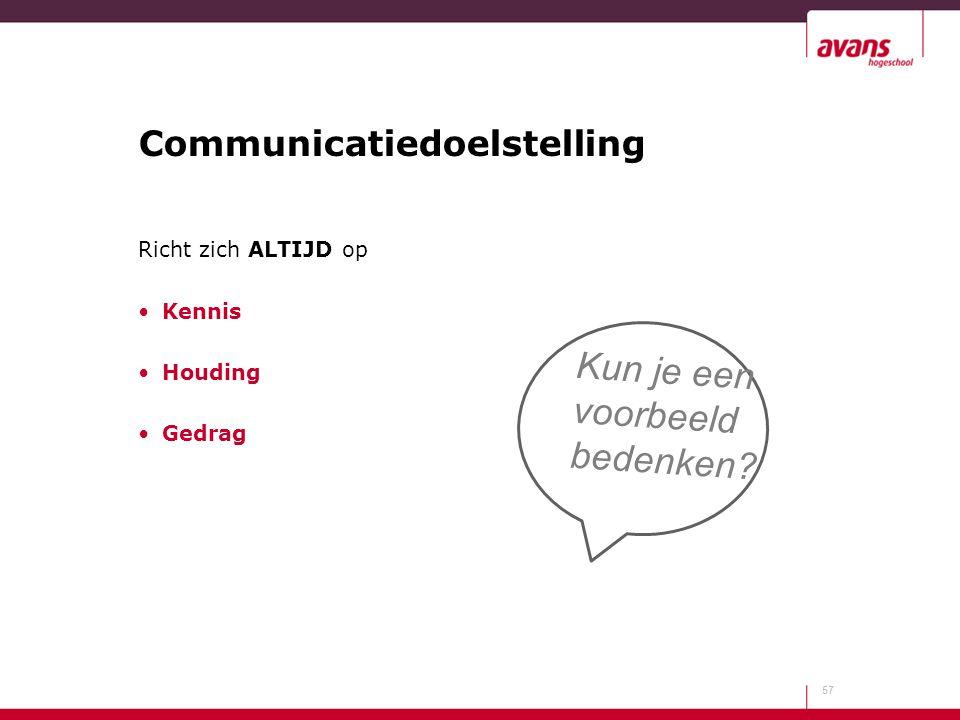 Communicatiedoelstelling Richt zich ALTIJD op Kennis Houding Gedrag 57 Kun je een voorbeeld bedenken?