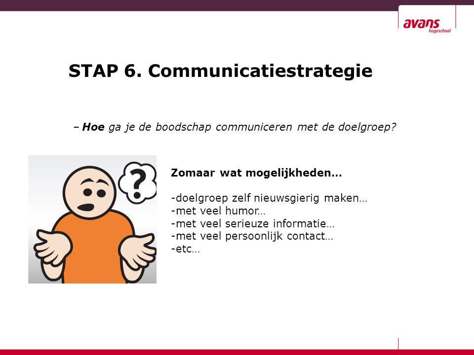 STAP 6. Communicatiestrategie –Hoe ga je de boodschap communiceren met de doelgroep? Zomaar wat mogelijkheden… -doelgroep zelf nieuwsgierig maken… -me