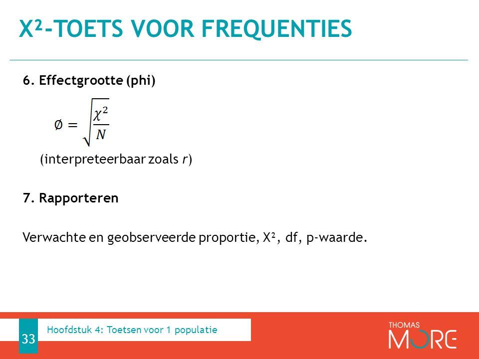 6. Effectgrootte (phi) (interpreteerbaar zoals r) 7. Rapporteren Verwachte en geobserveerde proportie, X², df, p-waarde. Χ²-TOETS VOOR FREQUENTIES 33