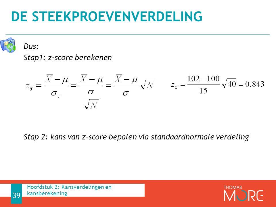 Dus: Stap1: z-score berekenen Stap 2: kans van z-score bepalen via standaardnormale verdeling DE STEEKPROEVENVERDELING 39 Hoofdstuk 2: Kansverdelingen