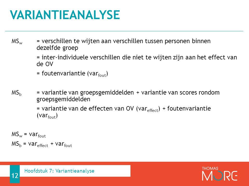 MS w = verschillen te wijten aan verschillen tussen personen binnen dezelfde groep = inter-individuele verschillen die niet te wijten zijn aan het effect van de OV = foutenvariantie (var fout ) MS b = variantie van groepsgemiddelden + variantie van scores rondom groepsgemiddelden = variantie van de effecten van OV (var effect ) + foutenvariantie (var fout ) MS w = var fout MS b = var effect + var fout VARIANTIEANALYSE 12 Hoofdstuk 7: Variantieanalyse