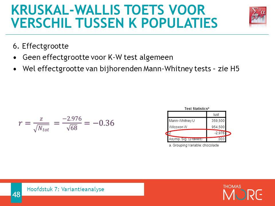 6. Effectgrootte Geen effectgrootte voor K-W test algemeen Wel effectgrootte van bijhorenden Mann-Whitney tests – zie H5 KRUSKAL-WALLIS TOETS VOOR VER