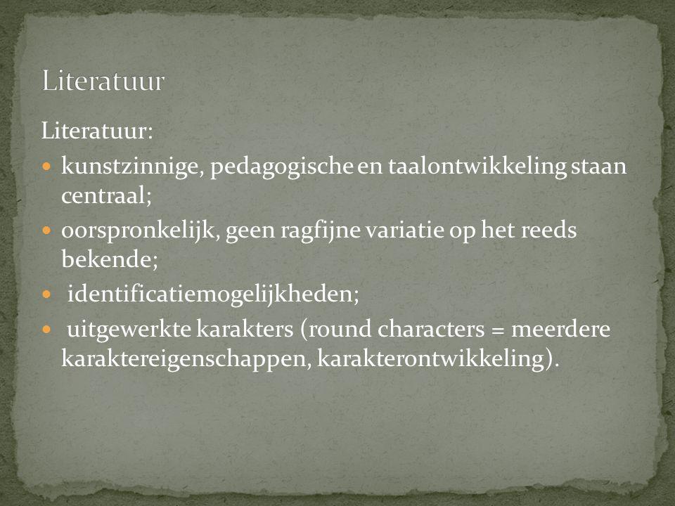 Literatuur: kunstzinnige, pedagogische en taalontwikkeling staan centraal; oorspronkelijk, geen ragfijne variatie op het reeds bekende; identificatiemogelijkheden; uitgewerkte karakters (round characters = meerdere karaktereigenschappen, karakterontwikkeling).