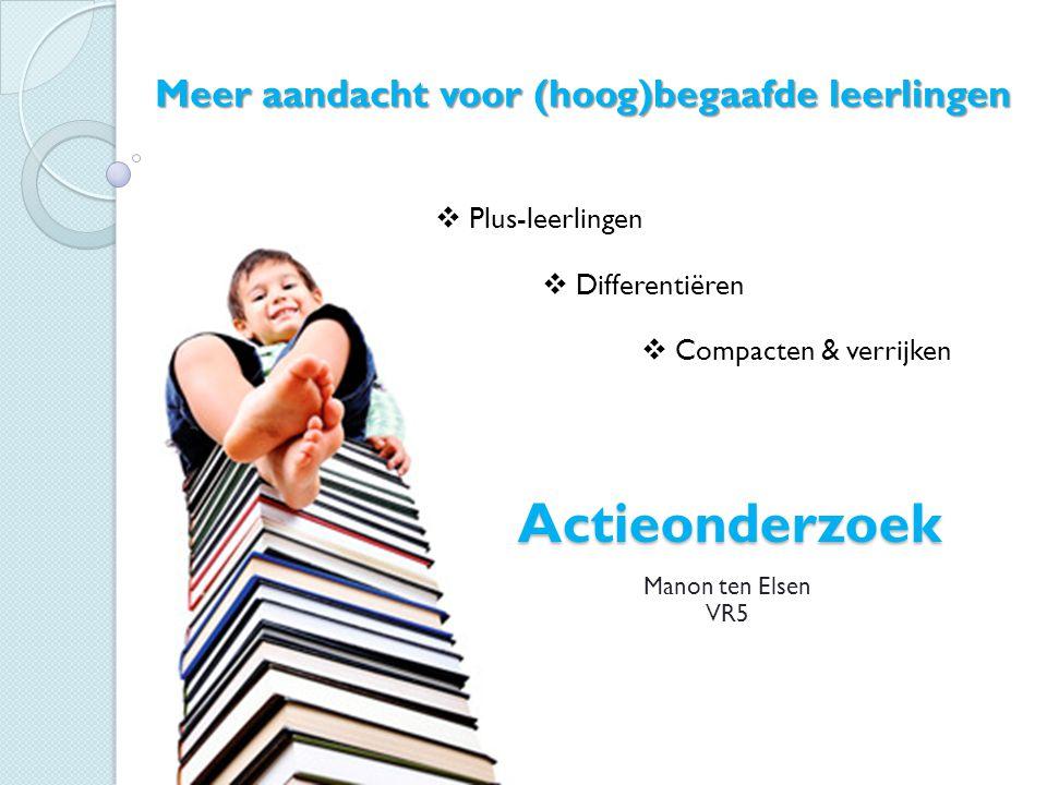Actieonderzoek Manon ten Elsen VR5 Meer aandacht voor (hoog)begaafde leerlingen  Plus-leerlingen  Differentiëren  Compacten & verrijken