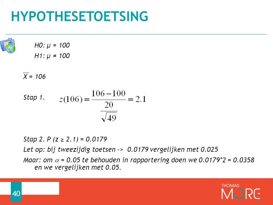 H0: µ = 100 H1: µ ≠ 100 X = 106 Stap 1. Stap 2. P (z ≥ 2.1) = 0.0179 Let op: bij tweezijdig toetsen -> 0.0179 vergelijken met 0.025 Maar: om  = 0.05