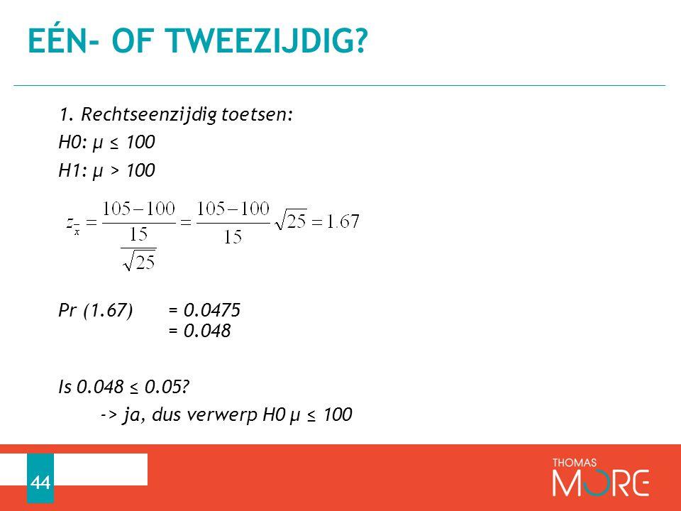1. Rechtseenzijdig toetsen: H0: µ ≤ 100 H1: µ > 100 Pr (1.67) = 0.0475 = 0.048 Is 0.048 ≤ 0.05? -> ja, dus verwerp H0 µ ≤ 100 EÉN- OF TWEEZIJDIG? 44