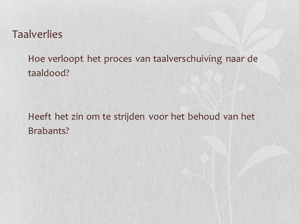 Taalverlies Hoe verloopt het proces van taalverschuiving naar de taaldood? Heeft het zin om te strijden voor het behoud van het Brabants?