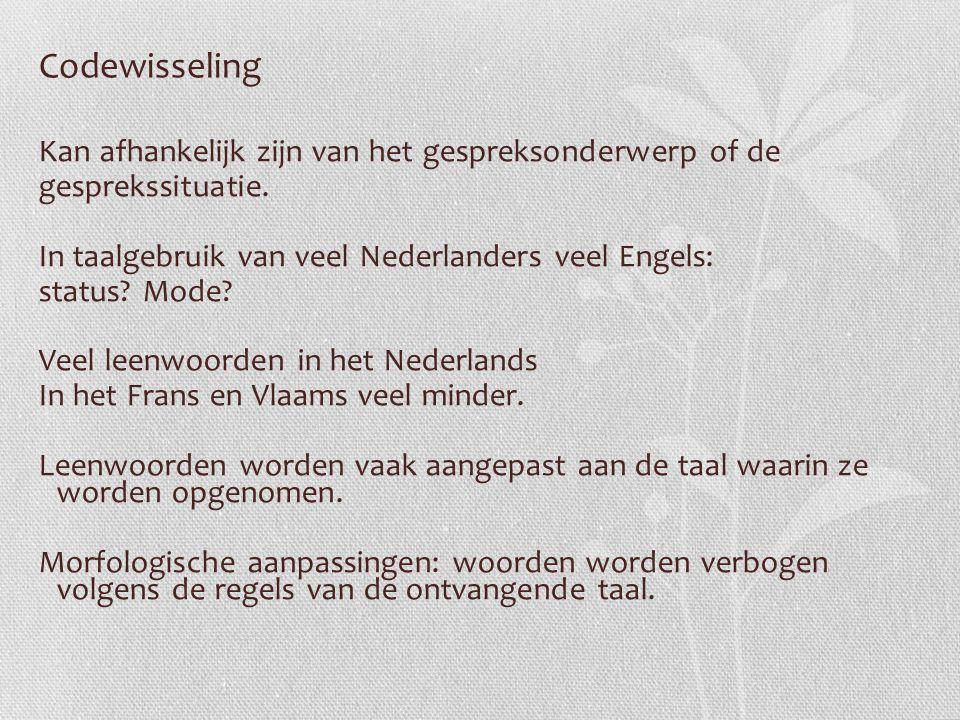 Codewisseling Kan afhankelijk zijn van het gespreksonderwerp of de gesprekssituatie. In taalgebruik van veel Nederlanders veel Engels: status? Mode? V