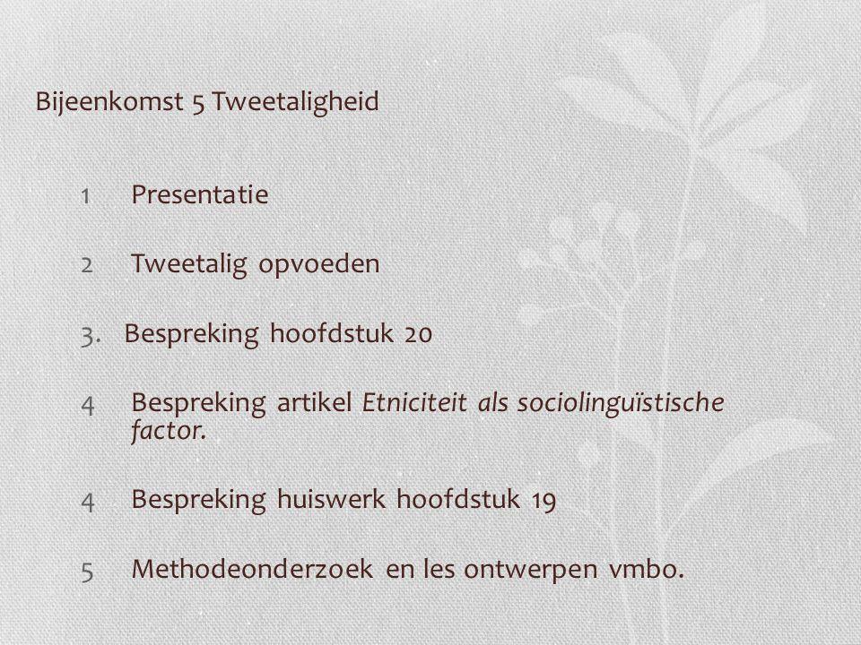 Bijeenkomst 5 Tweetaligheid 1Presentatie 2Tweetalig opvoeden 3.Bespreking hoofdstuk 20 4Bespreking artikel Etniciteit als sociolinguïstische factor. 4