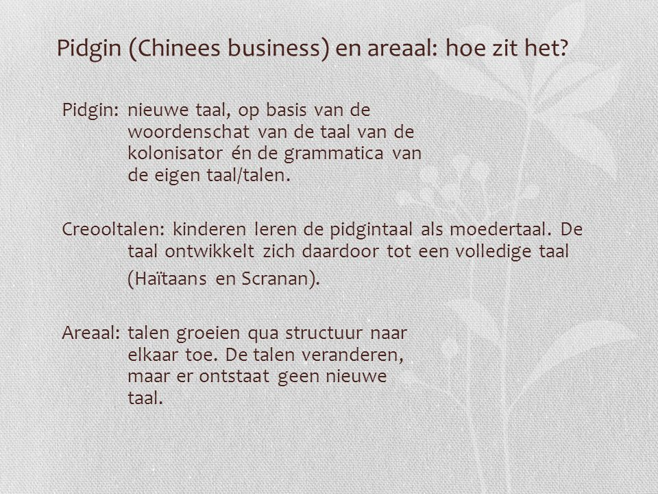 Pidgin (Chinees business) en areaal: hoe zit het? Pidgin:nieuwe taal, op basis van de woordenschat van de taal van de kolonisator én de grammatica van