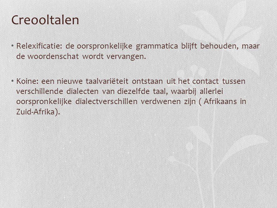 Creooltalen Relexificatie: de oorspronkelijke grammatica blijft behouden, maar de woordenschat wordt vervangen. Koine: een nieuwe taalvariëteit ontsta