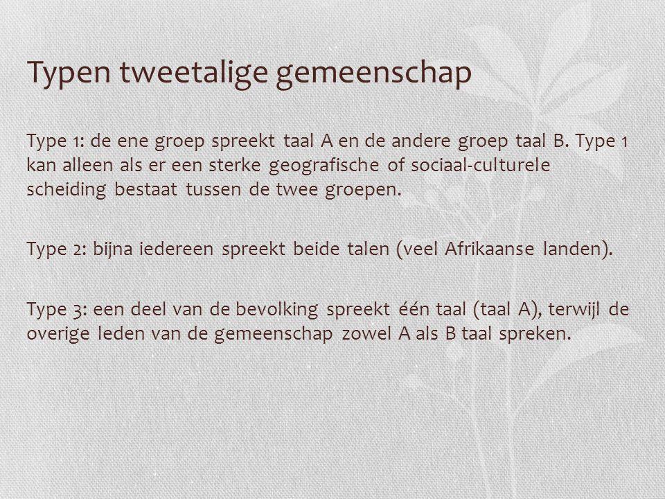Typen tweetalige gemeenschap Type 1: de ene groep spreekt taal A en de andere groep taal B. Type 1 kan alleen als er een sterke geografische of sociaa