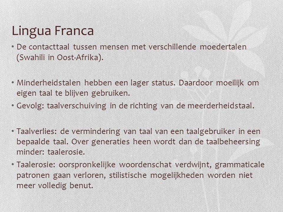Lingua Franca De contacttaal tussen mensen met verschillende moedertalen (Swahili in Oost-Afrika). Minderheidstalen hebben een lager status. Daardoor