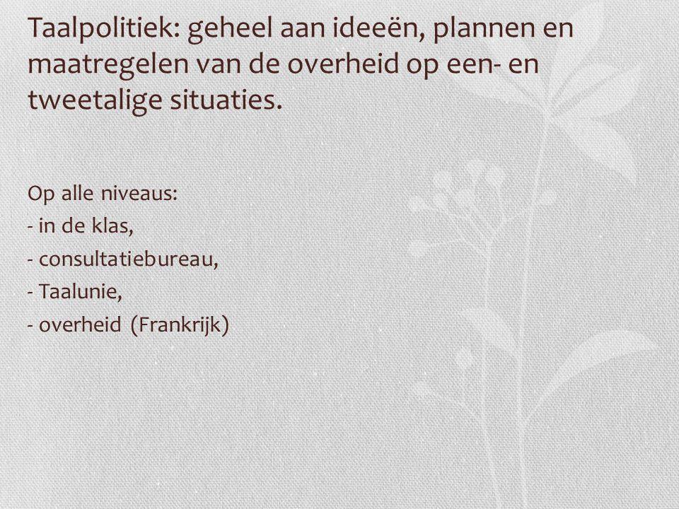 Taalpolitiek: geheel aan ideeën, plannen en maatregelen van de overheid op een- en tweetalige situaties. Op alle niveaus: - in de klas, - consultatieb