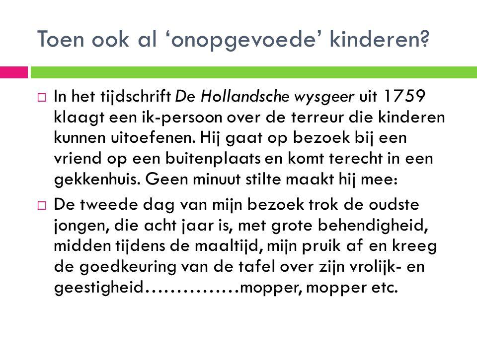 Toen ook al 'onopgevoede' kinderen?  In het tijdschrift De Hollandsche wysgeer uit 1759 klaagt een ik-persoon over de terreur die kinderen kunnen uit