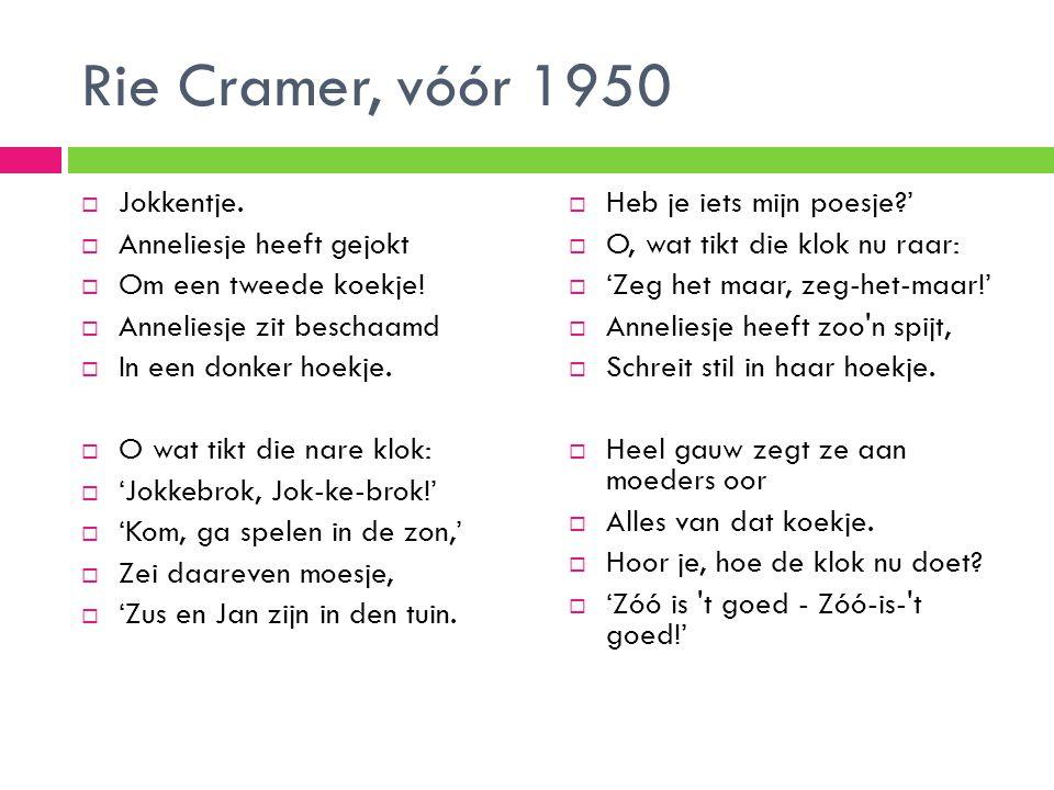 Rie Cramer, vóór 1950  Jokkentje.  Anneliesje heeft gejokt  Om een tweede koekje!  Anneliesje zit beschaamd  In een donker hoekje.  O wat tikt d
