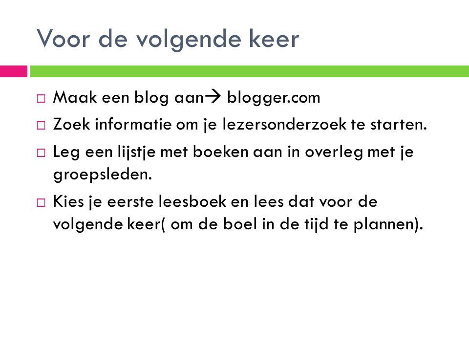 Voor de volgende keer  Maak een blog aan  blogger.com  Zoek informatie om je lezersonderzoek te starten.  Leg een lijstje met boeken aan in overle