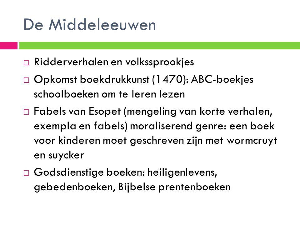 De Middeleeuwen  Ridderverhalen en volkssprookjes  Opkomst boekdrukkunst (1470): ABC-boekjes schoolboeken om te leren lezen  Fabels van Esopet (men