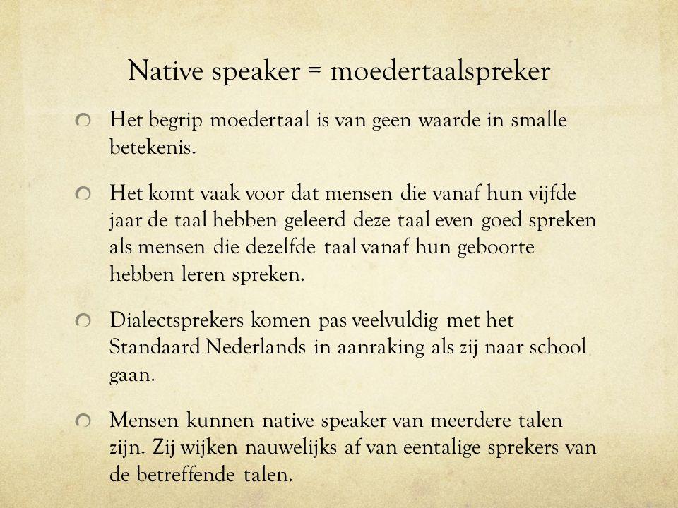 Native speaker = moedertaalspreker Het begrip moedertaal is van geen waarde in smalle betekenis. Het komt vaak voor dat mensen die vanaf hun vijfde ja