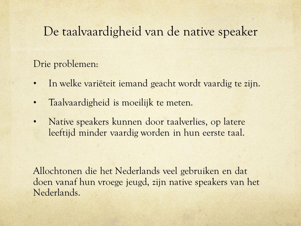 De taalvaardigheid van de native speaker Drie problemen: In welke variëteit iemand geacht wordt vaardig te zijn. Taalvaardigheid is moeilijk te meten.