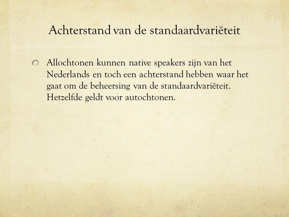 Achterstand van de standaardvariëteit Allochtonen kunnen native speakers zijn van het Nederlands en toch een achterstand hebben waar het gaat om de be