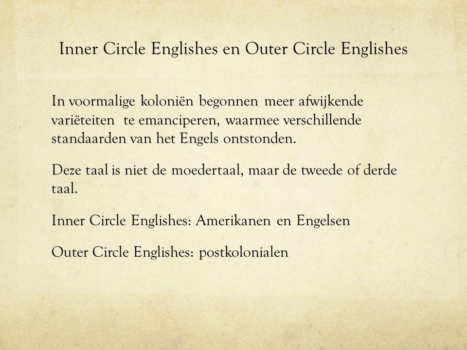 Inner Circle Englishes en Outer Circle Englishes In voormalige koloniën begonnen meer afwijkende variëteiten te emanciperen, waarmee verschillende sta