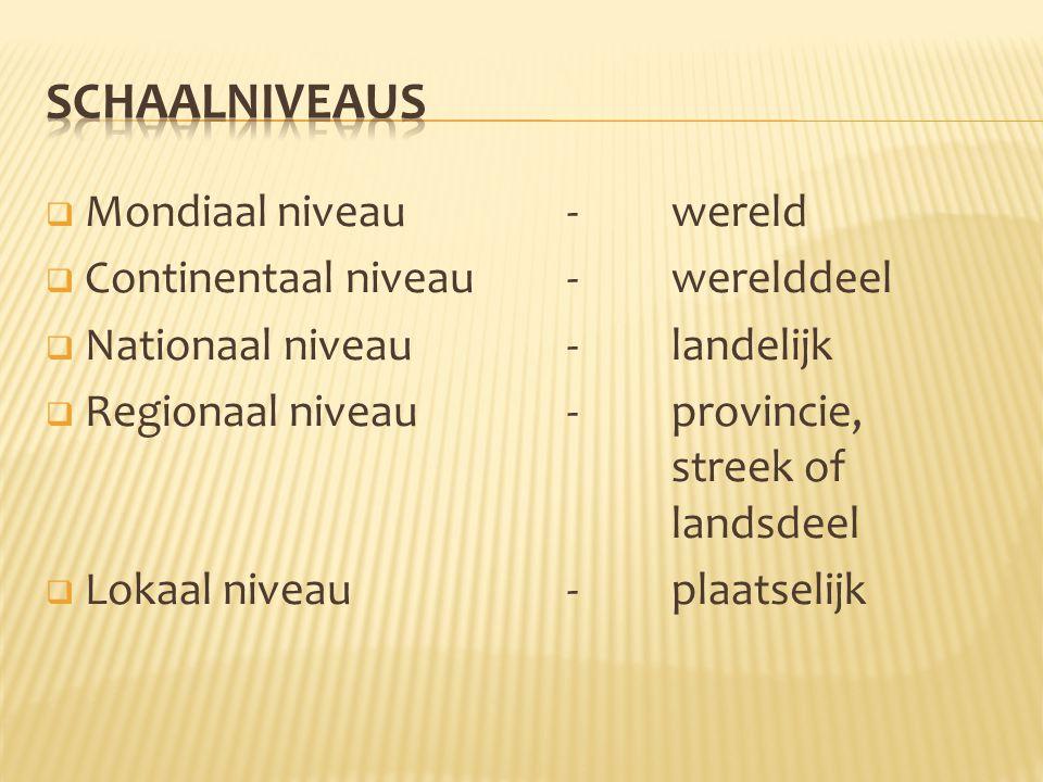  Mondiaal niveau-wereld  Continentaal niveau - werelddeel  Nationaal niveau- landelijk  Regionaal niveau-provincie, streek of landsdeel  Lokaal n