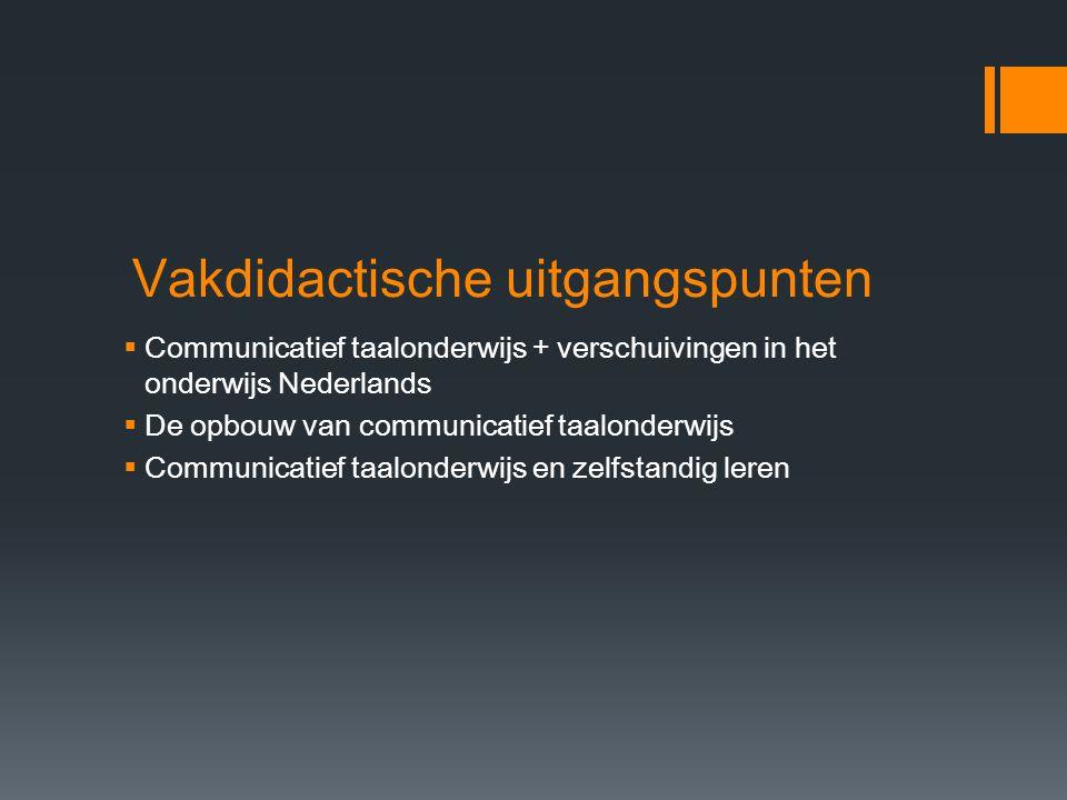 Vakdidactische uitgangspunten  Communicatief taalonderwijs + verschuivingen in het onderwijs Nederlands  De opbouw van communicatief taalonderwijs 