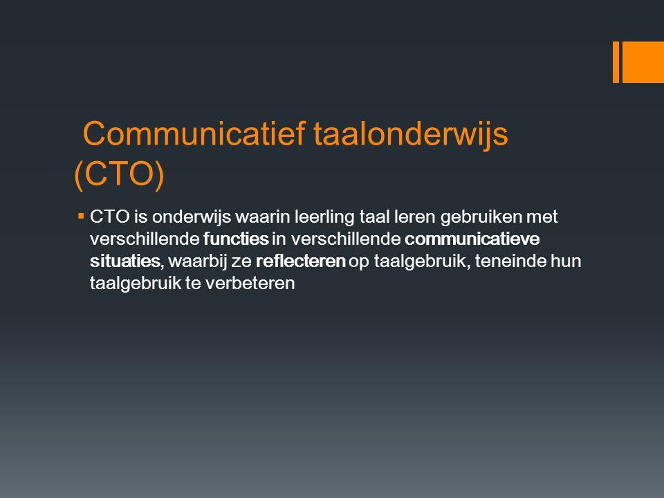 Communicatief taalonderwijs (CTO)  CTO is onderwijs waarin leerling taal leren gebruiken met verschillende functies in verschillende communicatieve s