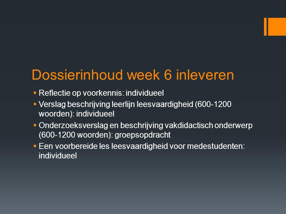 Dossierinhoud week 6 inleveren  Reflectie op voorkennis: individueel  Verslag beschrijving leerlijn leesvaardigheid (600-1200 woorden): individueel
