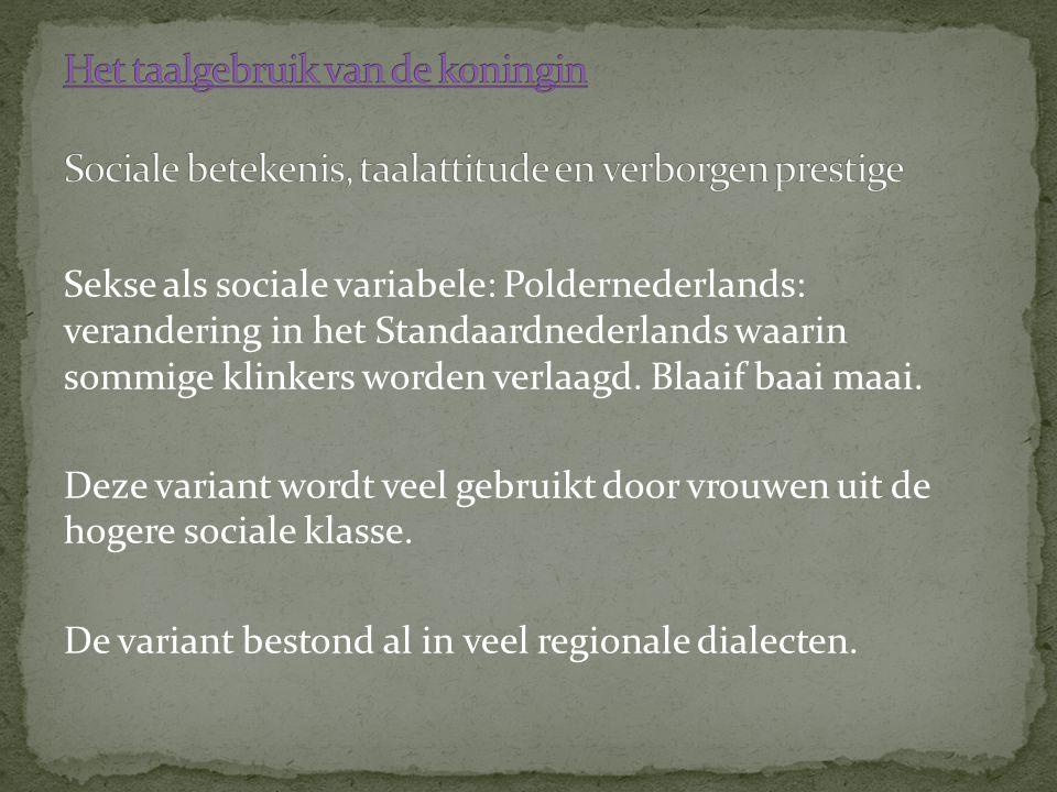 Sekse als sociale variabele: Poldernederlands: verandering in het Standaardnederlands waarin sommige klinkers worden verlaagd. Blaaif baai maai. Deze