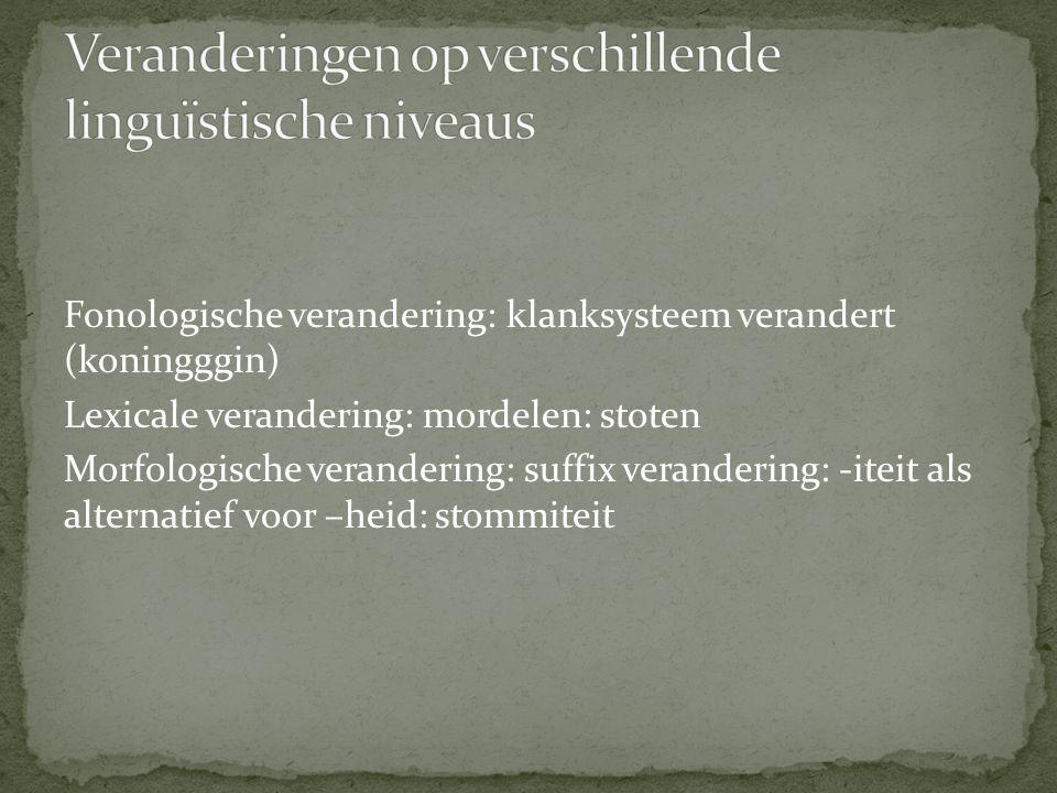 Fonologische verandering: klanksysteem verandert (koningggin) Lexicale verandering: mordelen: stoten Morfologische verandering: suffix verandering: -i