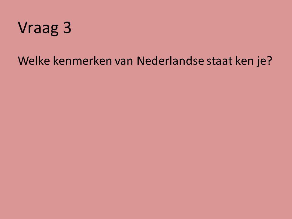 Vraag 3 Kenmerken van Nederlandse staat: 1.Constitutionele monarchie 2.Parlementaire democratie (trias politica) 3.Rechtsstaat (grondwet, grondrechten, onafhankelijke rechters, pd) 4.VZS