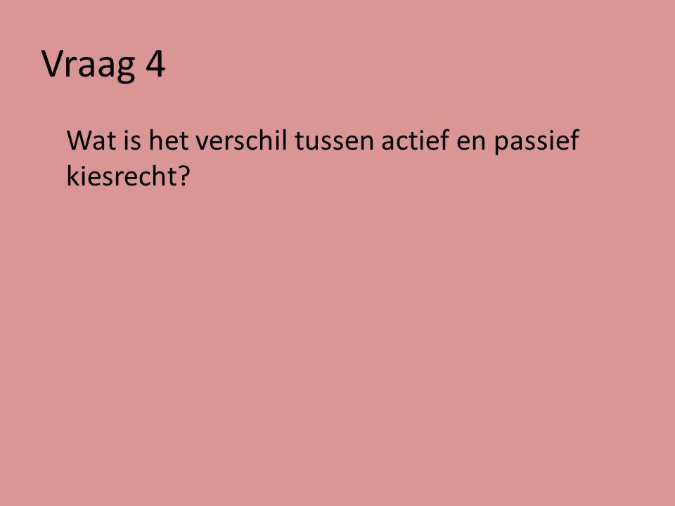 Vraag 4 Wat is het verschil tussen actief en passief kiesrecht.