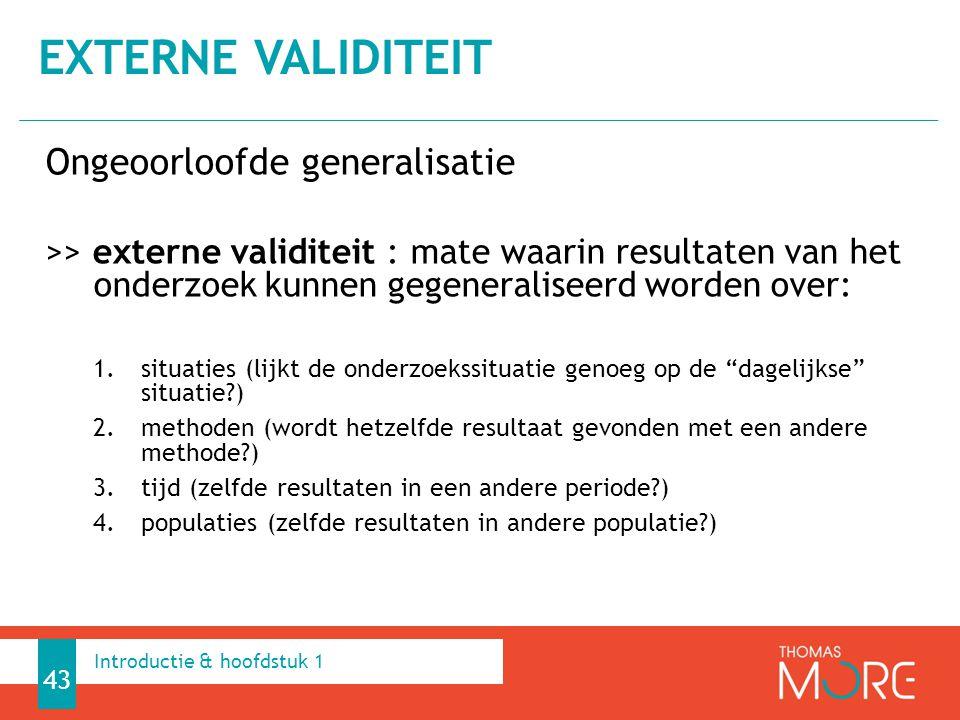 Ongeoorloofde generalisatie >> externe validiteit : mate waarin resultaten van het onderzoek kunnen gegeneraliseerd worden over: 1.situaties (lijkt de