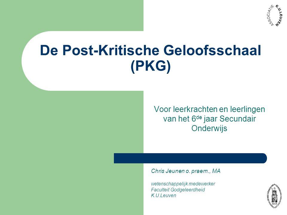 De Post-Kritische Geloofsschaal (PKG) Voor leerkrachten en leerlingen van het 6 de jaar Secundair Onderwijs Chris Jeunen o. praem., MA wetenschappelij