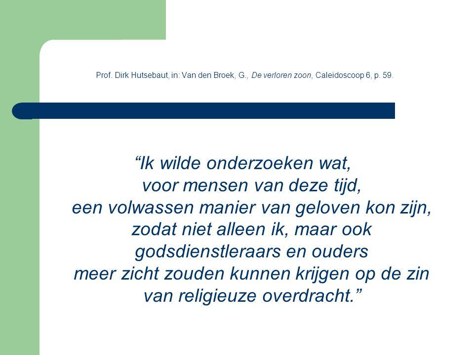 """Prof. Dirk Hutsebaut, in: Van den Broek, G., De verloren zoon, Caleidoscoop 6, p. 59. """"Ik wilde onderzoeken wat, voor mensen van deze tijd, een volwas"""