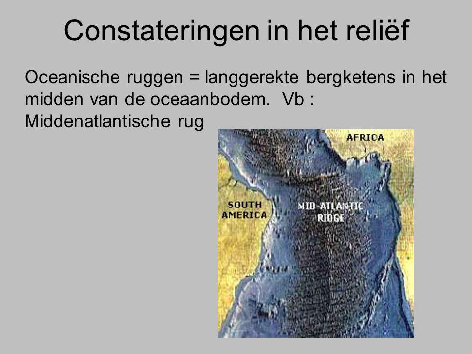 Constateringen in het reliëf Oceanische ruggen = langgerekte bergketens in het midden van de oceaanbodem. Vb : Middenatlantische rug