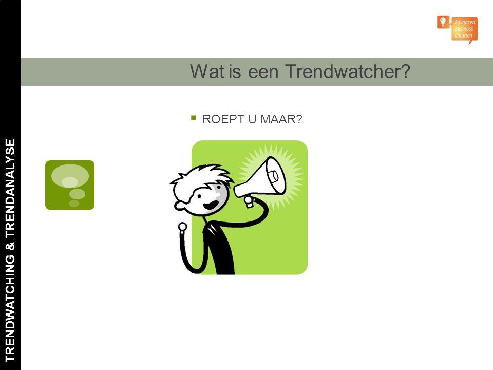Wat is een Trendwatcher?  ROEPT U MAAR? TRENDWATCHING & TRENDANALYSE