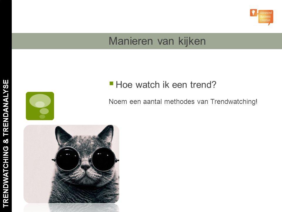 Manieren van kijken  Hoe watch ik een trend? Noem een aantal methodes van Trendwatching!