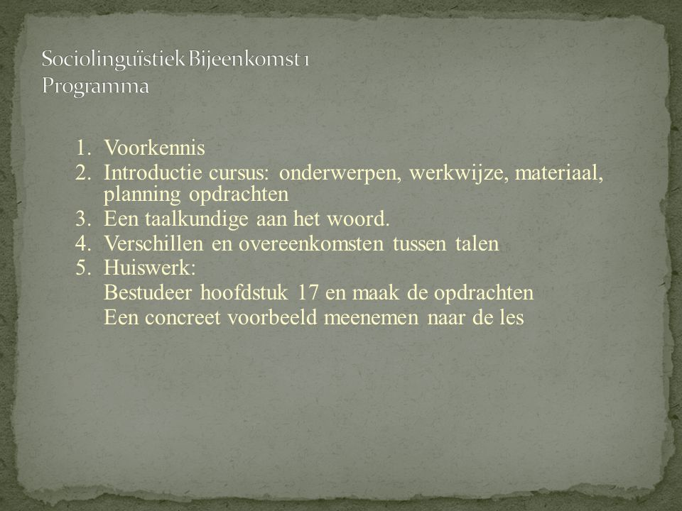 1. Voorkennis 2.Introductie cursus: onderwerpen, werkwijze, materiaal, planning opdrachten 3.Een taalkundige aan het woord. 4.Verschillen en overeenko