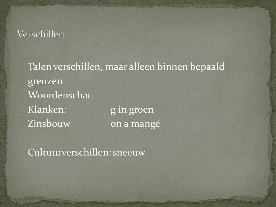 Talen verschillen, maar alleen binnen bepaald grenzen Woordenschat Klanken: g in groen Zinsbouwon a mangé Cultuurverschillen: sneeuw