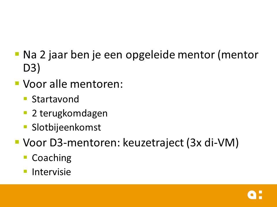  Na 2 jaar ben je een opgeleide mentor (mentor D3)  Voor alle mentoren:  Startavond  2 terugkomdagen  Slotbijeenkomst  Voor D3-mentoren: keuzetr
