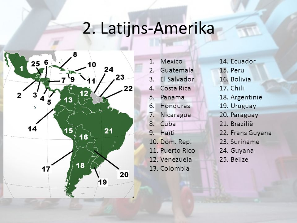 2. Latijns-Amerika 1.Mexico 2.Guatemala 3.El Salvador 4.Costa Rica 5.Panama 6.Honduras 7.Nicaragua 8.Cuba 9.Haïti 10.Dom. Rep. 11.Puerto Rico 12.Venez