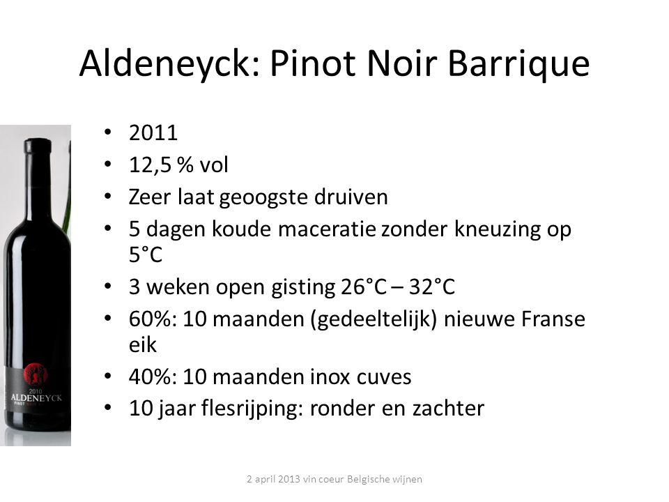 2011 12,5 % vol Zeer laat geoogste druiven 5 dagen koude maceratie zonder kneuzing op 5°C 3 weken open gisting 26°C – 32°C 60%: 10 maanden (gedeeltelijk) nieuwe Franse eik 40%: 10 maanden inox cuves 10 jaar flesrijping: ronder en zachter Aldeneyck: Pinot Noir Barrique 2 april 2013 vin coeur Belgische wijnen