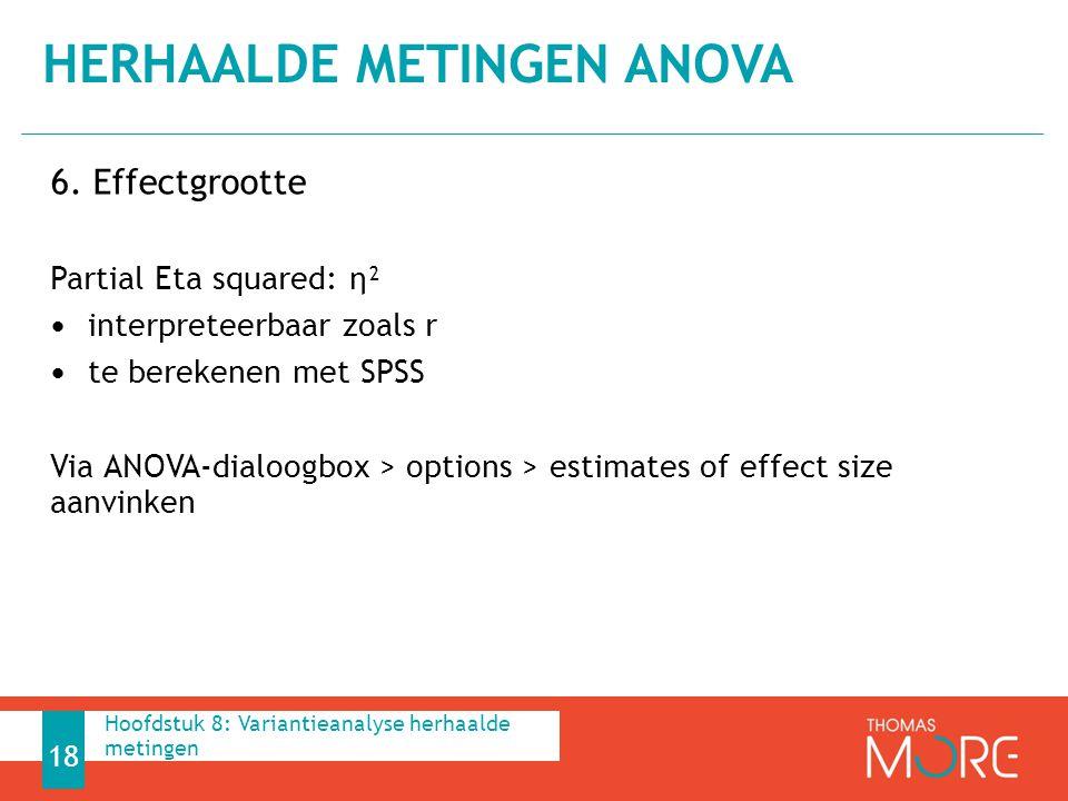 6. Effectgrootte Partial Eta squared: η² interpreteerbaar zoals r te berekenen met SPSS Via ANOVA-dialoogbox > options > estimates of effect size aanv