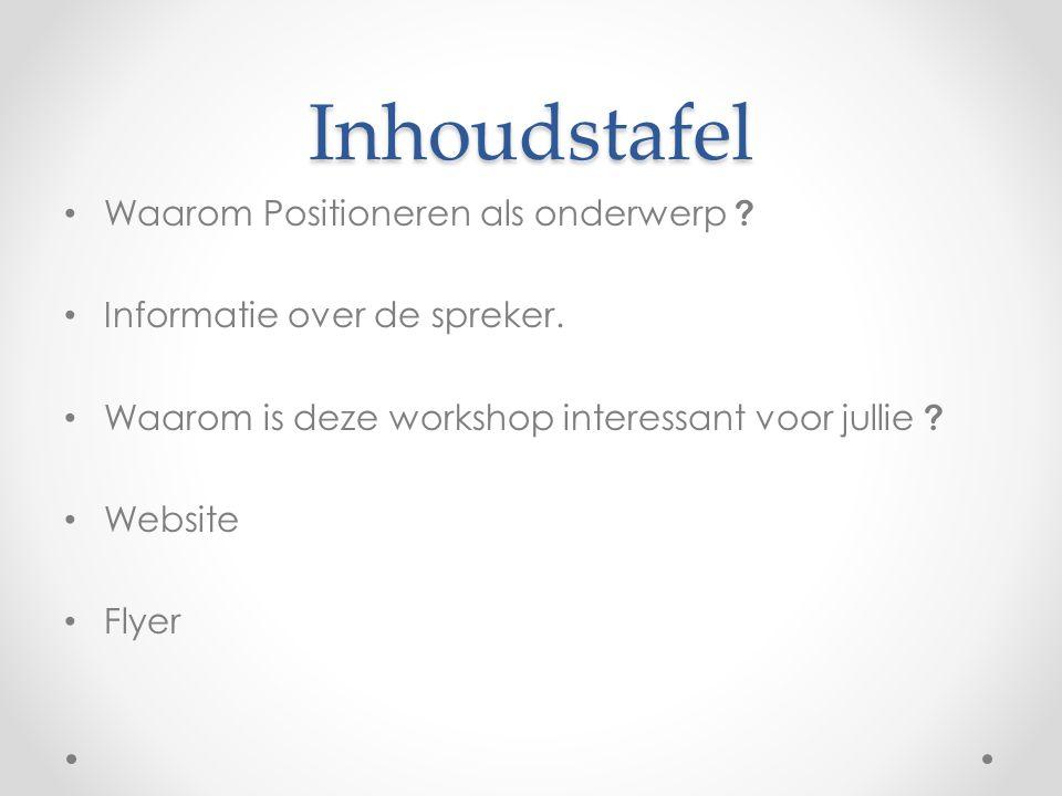Inhoudstafel Waarom Positioneren als onderwerp ? Informatie over de spreker. Waarom is deze workshop interessant voor jullie ? Website Flyer