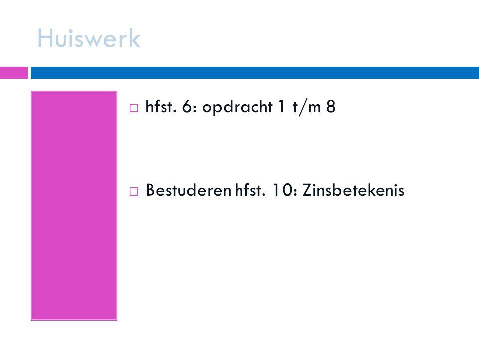Huiswerk  hfst. 6: opdracht 1 t/m 8  Bestuderen hfst. 10: Zinsbetekenis